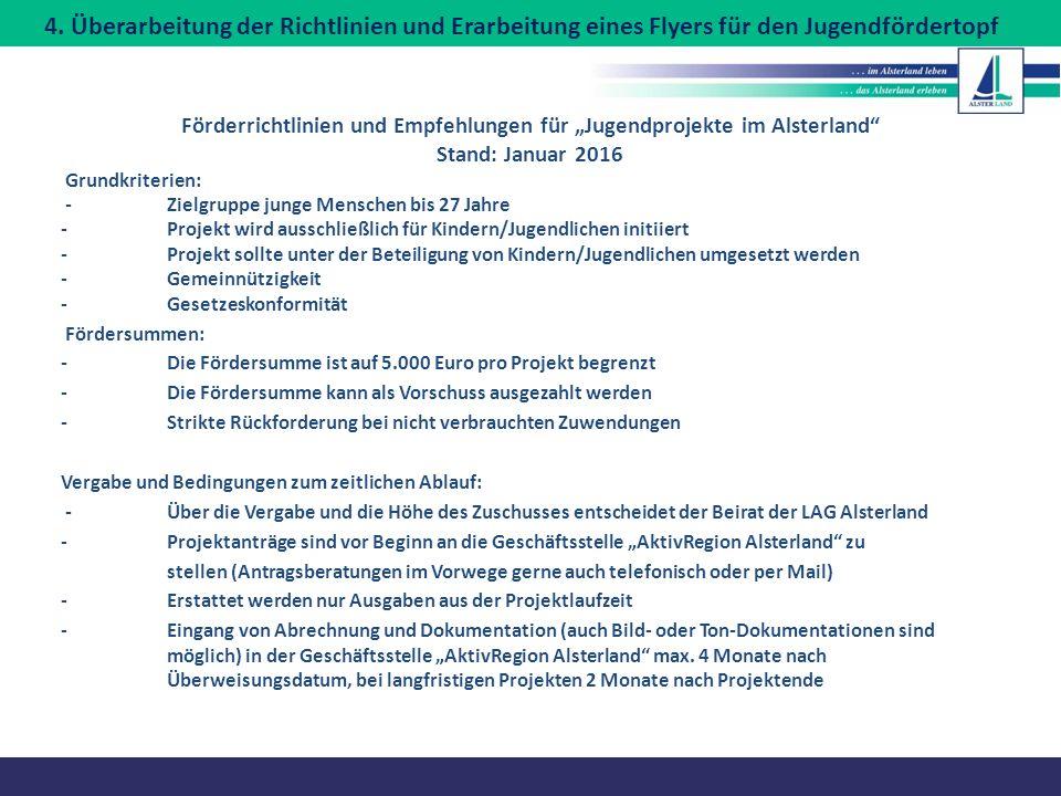 """Förderrichtlinien und Empfehlungen für """"Jugendprojekte im Alsterland Stand: Januar 2016 Grundkriterien: -Zielgruppe junge Menschen bis 27 Jahre -Projekt wird ausschließlich für Kindern/Jugendlichen initiiert -Projekt sollte unter der Beteiligung von Kindern/Jugendlichen umgesetzt werden -Gemeinnützigkeit -Gesetzeskonformität Fördersummen: -Die Fördersumme ist auf 5.000 Euro pro Projekt begrenzt -Die Fördersumme kann als Vorschuss ausgezahlt werden -Strikte Rückforderung bei nicht verbrauchten Zuwendungen Vergabe und Bedingungen zum zeitlichen Ablauf: -Über die Vergabe und die Höhe des Zuschusses entscheidet der Beirat der LAG Alsterland -Projektanträge sind vor Beginn an die Geschäftsstelle """"AktivRegion Alsterland zu stellen (Antragsberatungen im Vorwege gerne auch telefonisch oder per Mail) -Erstattet werden nur Ausgaben aus der Projektlaufzeit -Eingang von Abrechnung und Dokumentation (auch Bild- oder Ton-Dokumentationen sind möglich) in der Geschäftsstelle """"AktivRegion Alsterland max."""