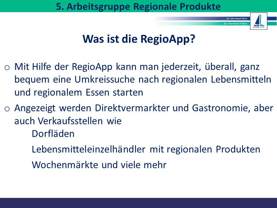 5. Arbeitsgruppe Regionale Produkte Was ist die RegioApp? o Mit Hilfe der RegioApp kann man jederzeit, überall, ganz bequem eine Umkreissuche nach reg