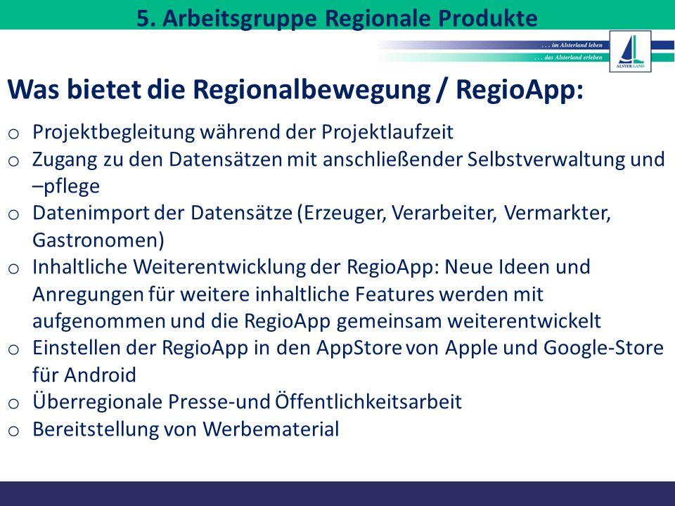 Was bietet die Regionalbewegung / RegioApp: o Projektbegleitung während der Projektlaufzeit o Zugang zu den Datensätzen mit anschließender Selbstverwaltung und –pflege o Datenimport der Datensätze (Erzeuger, Verarbeiter, Vermarkter, Gastronomen) o Inhaltliche Weiterentwicklung der RegioApp: Neue Ideen und Anregungen für weitere inhaltliche Features werden mit aufgenommen und die RegioApp gemeinsam weiterentwickelt o Einstellen der RegioApp in den AppStore von Apple und Google-Store für Android o Überregionale Presse-und Öffentlichkeitsarbeit o Bereitstellung von Werbematerial 5.
