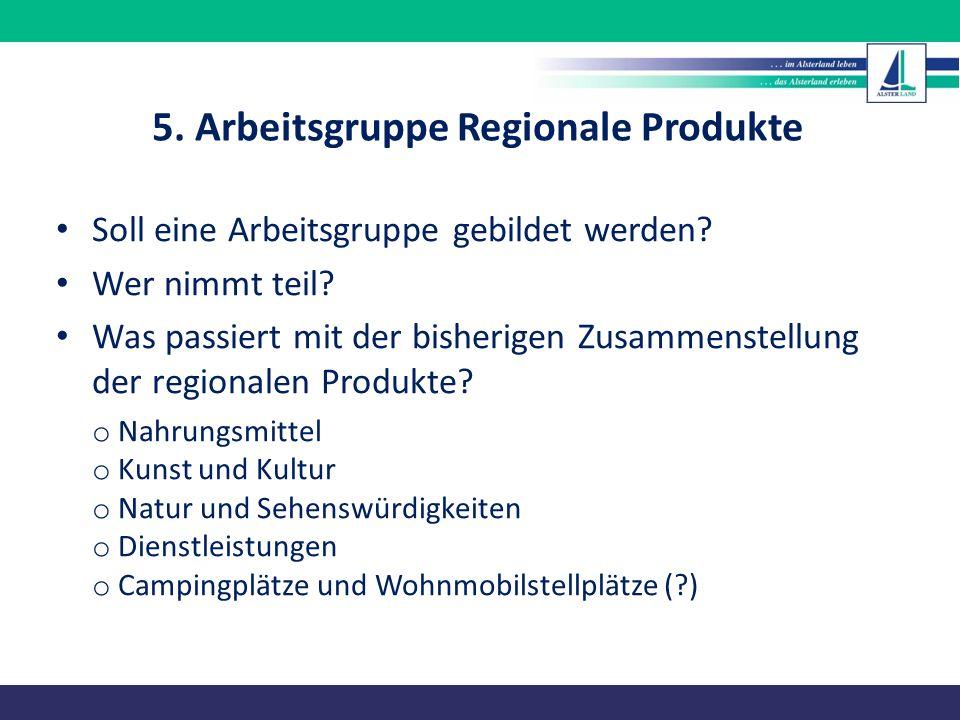 5. Arbeitsgruppe Regionale Produkte Soll eine Arbeitsgruppe gebildet werden? Wer nimmt teil? Was passiert mit der bisherigen Zusammenstellung der regi