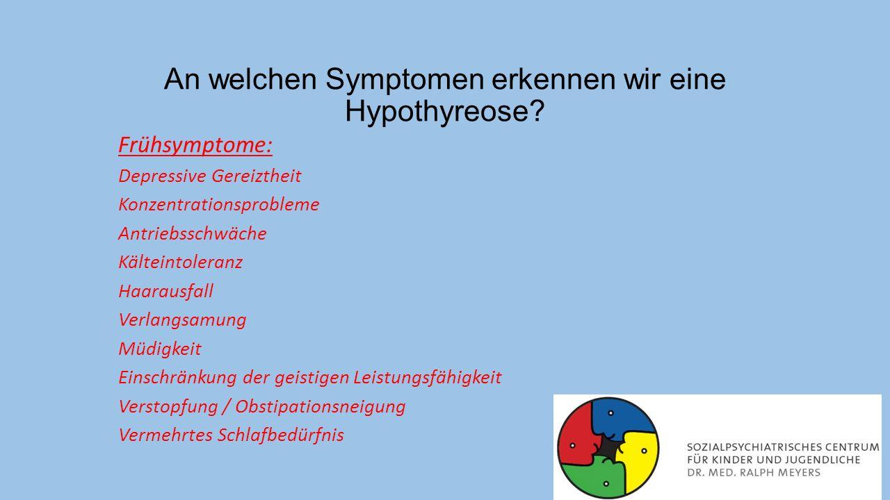 An welchen Symptomen erkennen wir eine Hypothyreose? Frühsymptome: Depressive Gereiztheit Konzentrationsprobleme Antriebsschwäche Kälteintoleranz Haar
