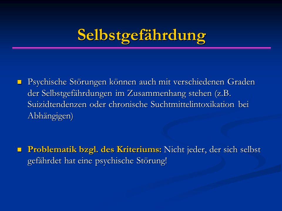 Selbstgefährdung Psychische Störungen können auch mit verschiedenen Graden der Selbstgefährdungen im Zusammenhang stehen (z.B. Suizidtendenzen oder ch