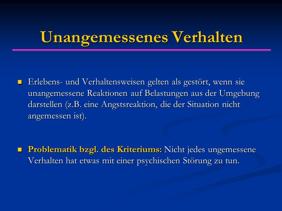 Unangemessenes Verhalten Erlebens- und Verhaltensweisen gelten als gestört, wenn sie unangemessene Reaktionen auf Belastungen aus der Umgebung darstel