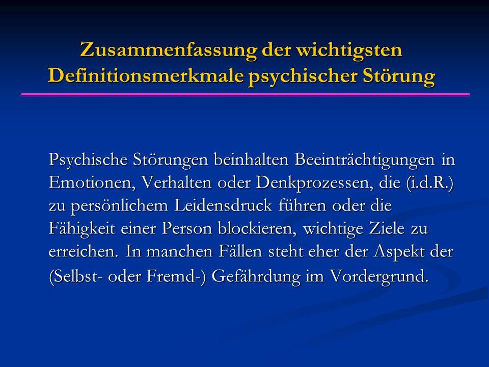 Zusammenfassung der wichtigsten Definitionsmerkmale psychischer Störung Psychische Störungen beinhalten Beeinträchtigungen in Emotionen, Verhalten ode