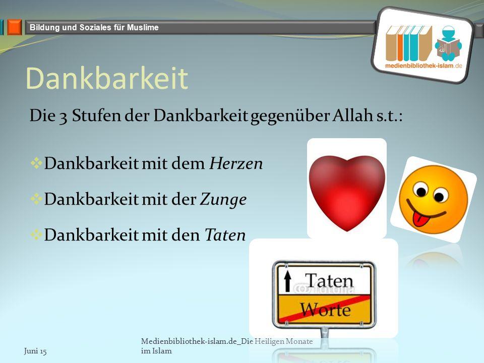 Bildung und Soziales für Muslime Dankbarkeit Die 3 Stufen der Dankbarkeit gegenüber Allah s.t.:  Dankbarkeit mit dem Herzen  Dankbarkeit mit der Zunge  Dankbarkeit mit den Taten Juni 15 Medienbibliothek-islam.de_Die Heiligen Monate im Islam