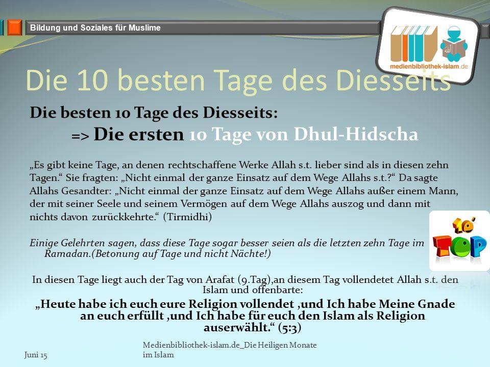 """Bildung und Soziales für Muslime Die 10 besten Tage des Diesseits Die besten 10 Tage des Diesseits: => Die ersten 10 Tage von Dhul-Hidscha """"Es gibt keine Tage, an denen rechtschaffene Werke Allah s.t."""