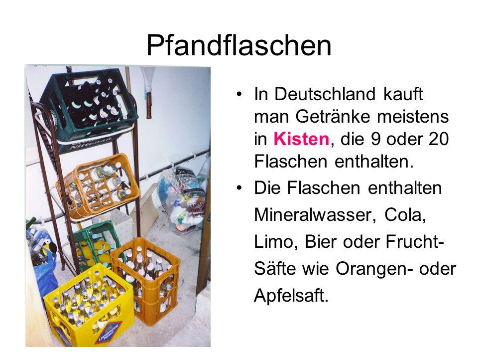 Pfandflaschen In Deutschland kauft man Getränke meistens in Kisten, die 9 oder 20 Flaschen enthalten. Die Flaschen enthalten Mineralwasser, Cola, Limo