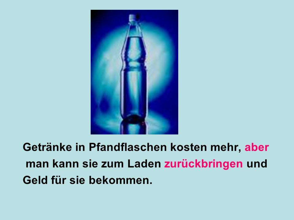 Getränke in Pfandflaschen kosten mehr, aber man kann sie zum Laden zurückbringen und Geld für sie bekommen.