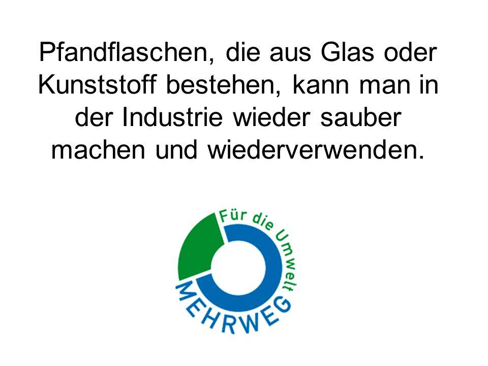 Pfandflaschen, die aus Glas oder Kunststoff bestehen, kann man in der Industrie wieder sauber machen und wiederverwenden.