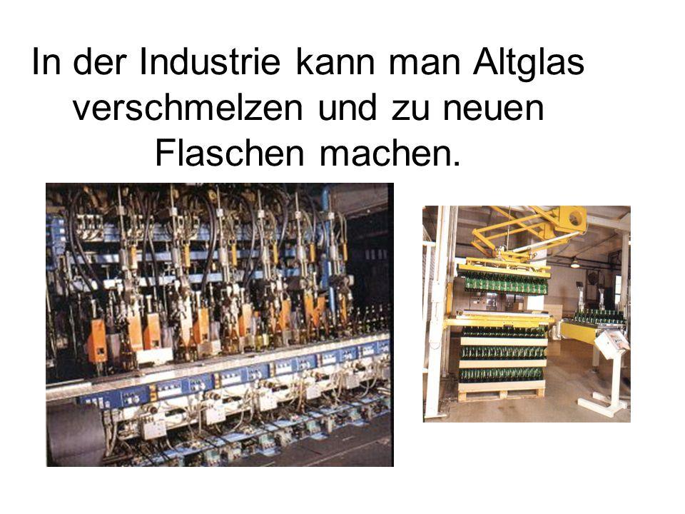 In der Industrie kann man Altglas verschmelzen und zu neuen Flaschen machen.
