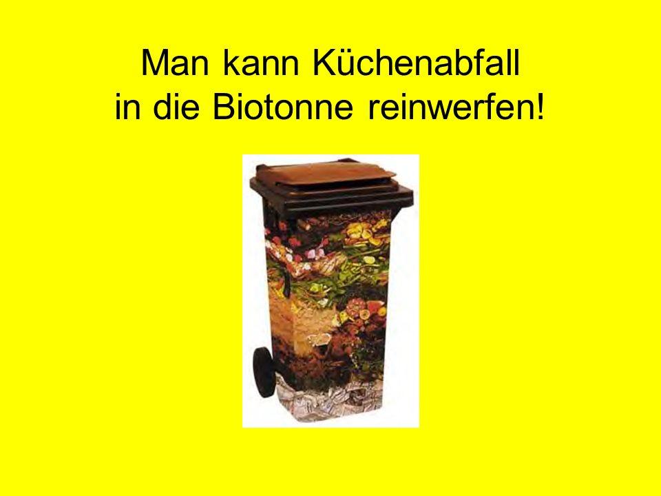 Man kann Küchenabfall in die Biotonne reinwerfen!
