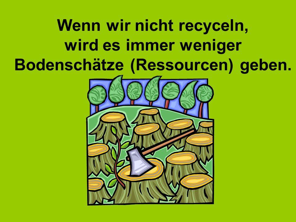 Wenn wir nicht recyceln, wird es immer weniger Bodenschätze (Ressourcen) geben.
