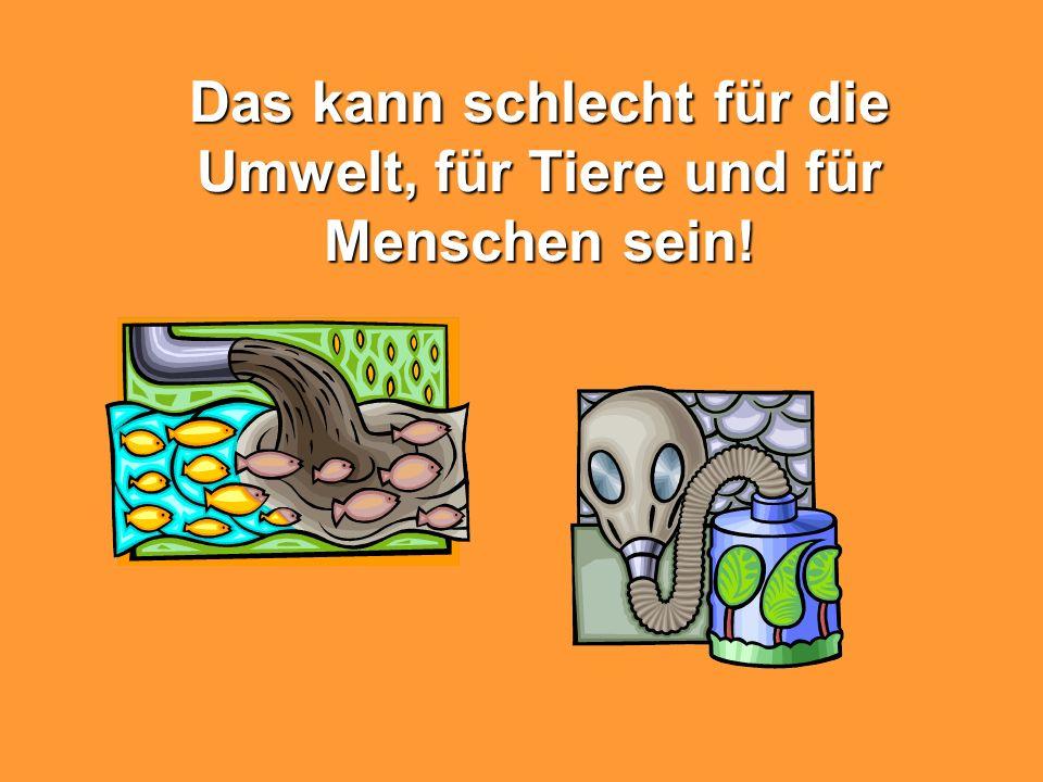 Das kann schlecht für die Umwelt, für Tiere und für Menschen sein!