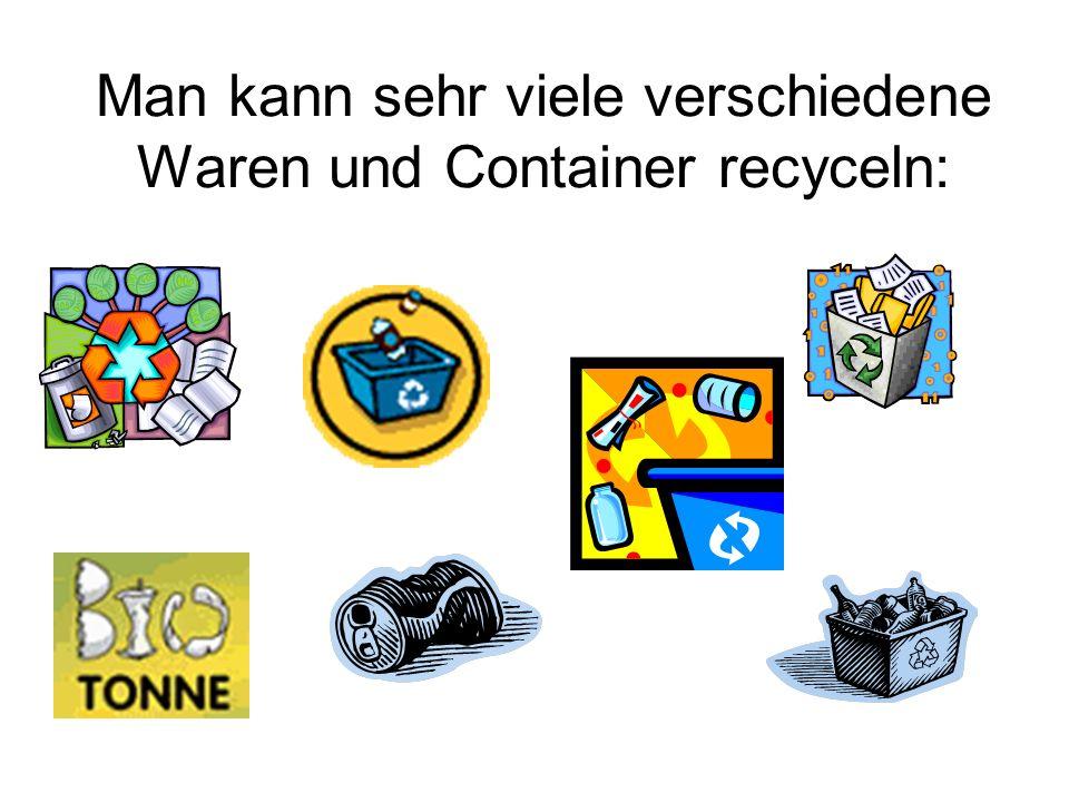 Man kann sehr viele verschiedene Waren und Container recyceln: