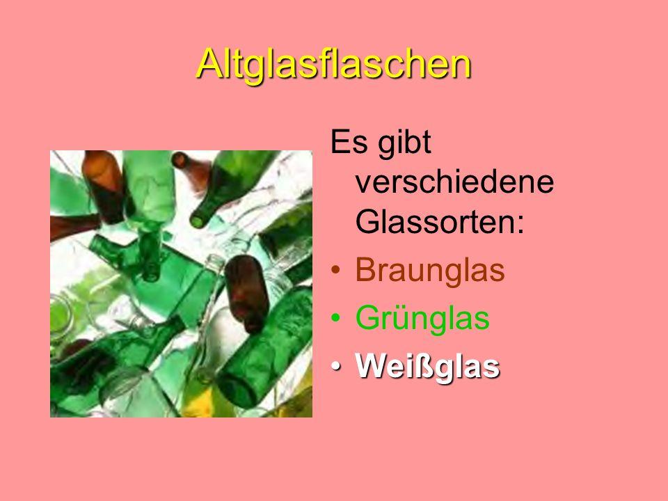 Altglasflaschen Es gibt verschiedene Glassorten: Braunglas Grünglas WeißglasWeißglas