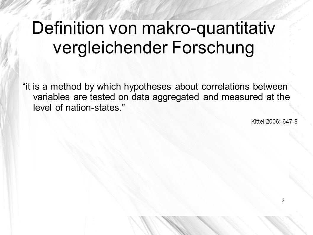3 Definition von makro-quantitativ vergleichender Forschung it is a method by which hypotheses about correlations between variables are tested on data aggregated and measured at the level of nation-states. Kittel 2006: 647-8