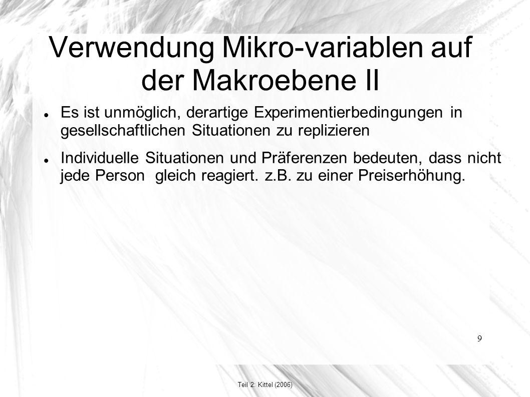 9 Verwendung Mikro-variablen auf der Makroebene II Es ist unmöglich, derartige Experimentierbedingungen in gesellschaftlichen Situationen zu replizieren Individuelle Situationen und Präferenzen bedeuten, dass nicht jede Person gleich reagiert.