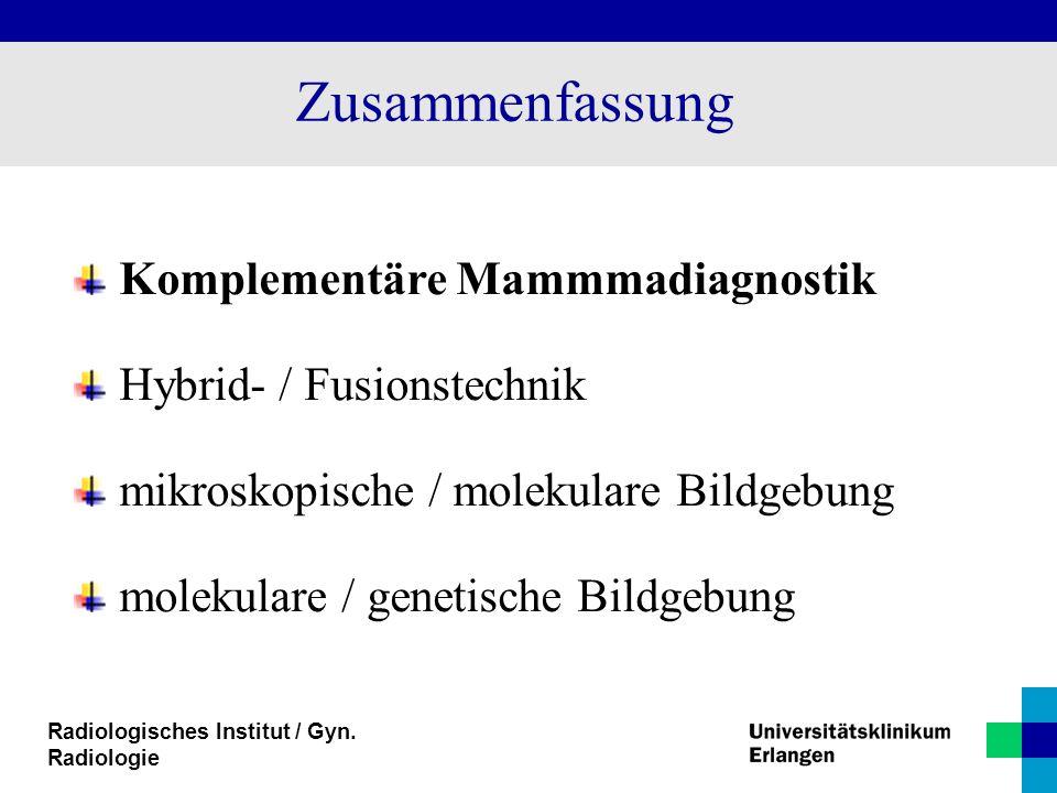 Radiologisches Institut / Gyn. Radiologie Zusammenfassung Komplementäre Mammmadiagnostik Hybrid- / Fusionstechnik mikroskopische / molekulare Bildgebu