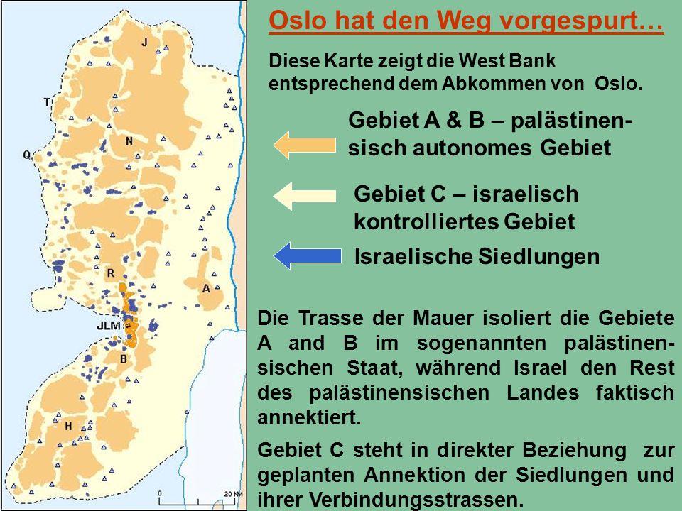 Oslo hat den Weg vorgespurt… Gebiet A & B – palästinen- sisch autonomes Gebiet Gebiet C – israelisch kontrolliertes Gebiet Israelische Siedlungen Die Trasse der Mauer isoliert die Gebiete A and B im sogenannten palästinen- sischen Staat, während Israel den Rest des palästinensischen Landes faktisch annektiert.