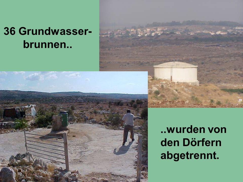 36 Grundwasser- brunnen....wurden von den Dörfern abgetrennt.
