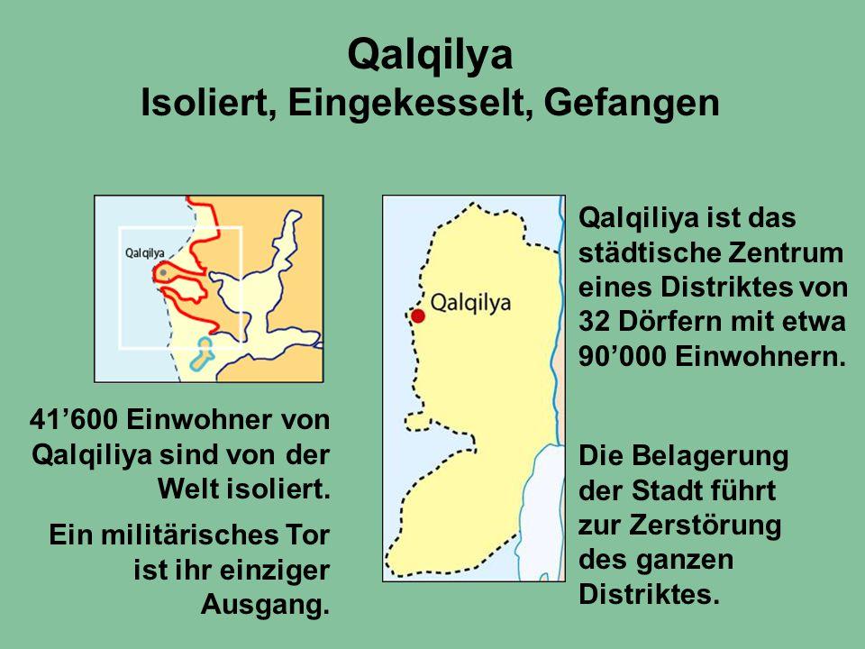 Qalqilya Isoliert, Eingekesselt, Gefangen Qalqiliya ist das städtische Zentrum eines Distriktes von 32 Dörfern mit etwa 90'000 Einwohnern. 41'600 Einw