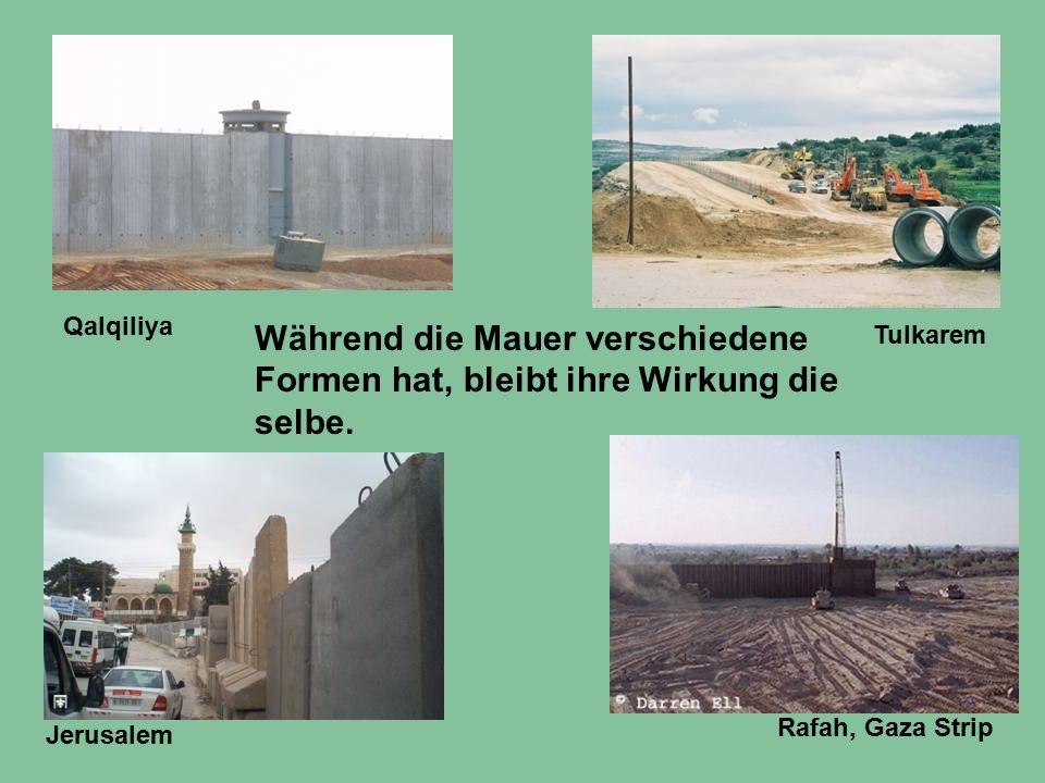 Während die Mauer verschiedene Formen hat, bleibt ihre Wirkung die selbe. Rafah, Gaza Strip Tulkarem Jerusalem Qalqiliya