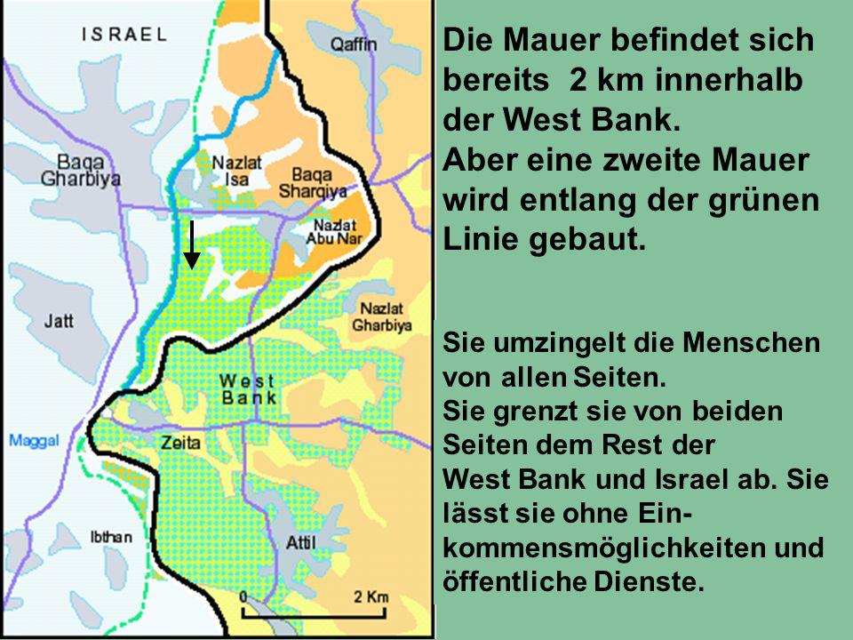 Die Mauer befindet sich bereits 2 km innerhalb der West Bank. Aber eine zweite Mauer wird entlang der grünen Linie gebaut. Sie umzingelt die Menschen