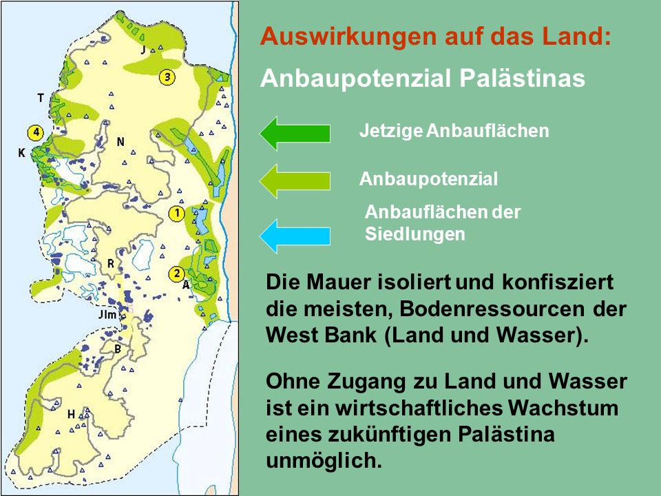 Auswirkungen auf das Land: Anbaupotenzial Palästinas Anbaupotenzial Anbauflächen der Siedlungen Die Mauer isoliert und konfisziert die meisten, Bodenressourcen der West Bank (Land und Wasser).