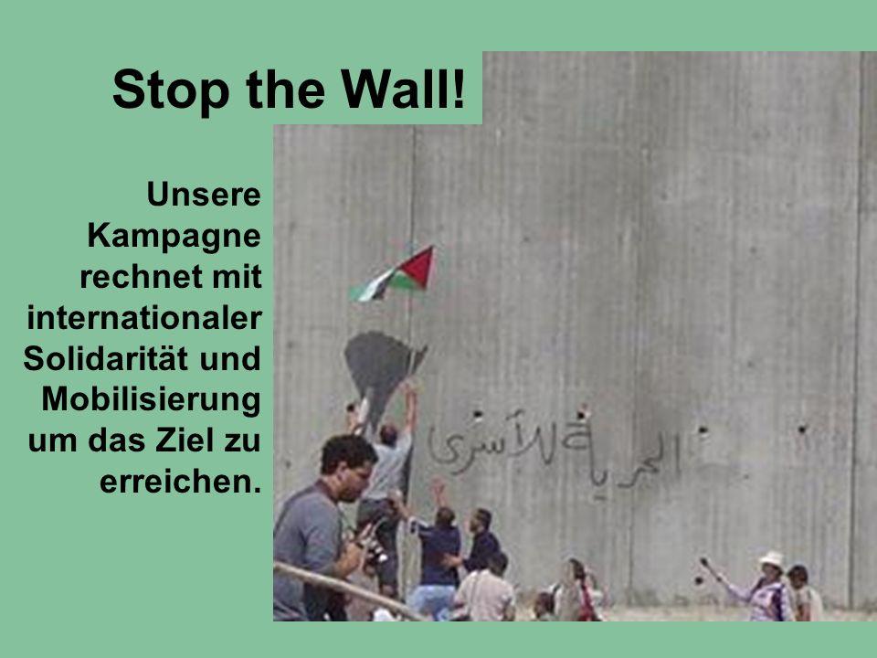 Unsere Kampagne rechnet mit internationaler Solidarität und Mobilisierung um das Ziel zu erreichen. Stop the Wall!