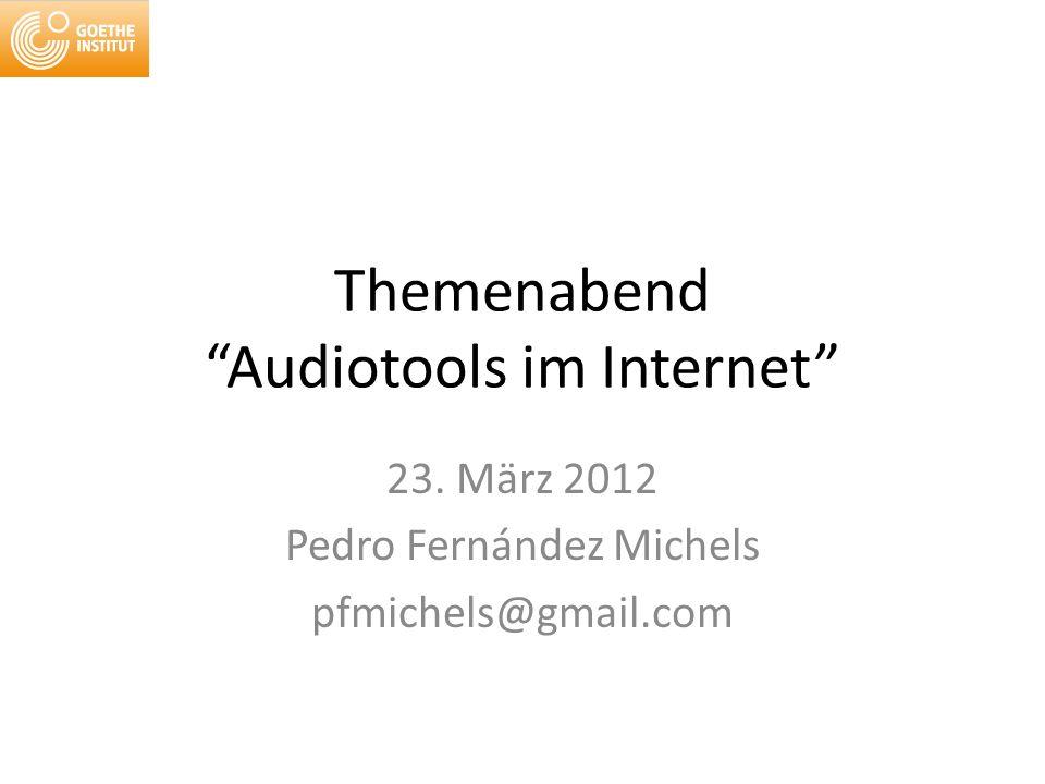 Themenabend Audiotools im Internet 23. März 2012 Pedro Fernández Michels pfmichels@gmail.com