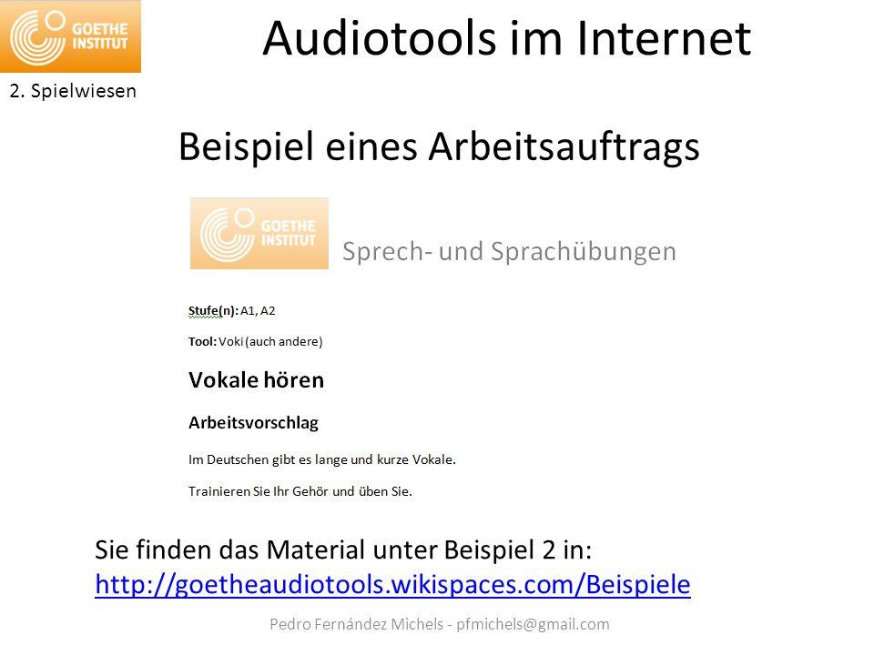 Pedro Fernández Michels - pfmichels@gmail.com Audiotools im Internet Beispiel eines Arbeitsauftrags Sie finden das Material unter Beispiel 2 in: http://goetheaudiotools.wikispaces.com/Beispiele 2.