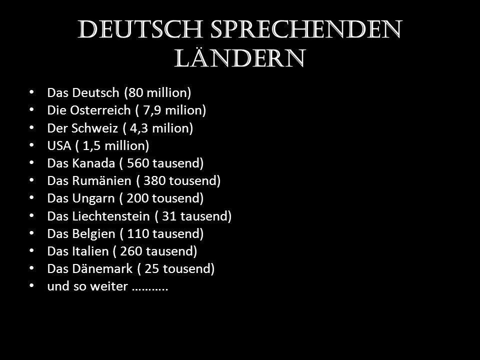 Deutsch sprechenden Ländern Das Deutsch (80 million) Die Osterreich ( 7,9 milion) Der Schweiz ( 4,3 milion) USA ( 1,5 million) Das Kanada ( 560 tausend) Das Rumänien ( 380 tousend) Das Ungarn ( 200 tousend) Das Liechtenstein ( 31 tausend) Das Belgien ( 110 tausend) Das Italien ( 260 tausend) Das Dänemark ( 25 tousend) und so weiter ………..