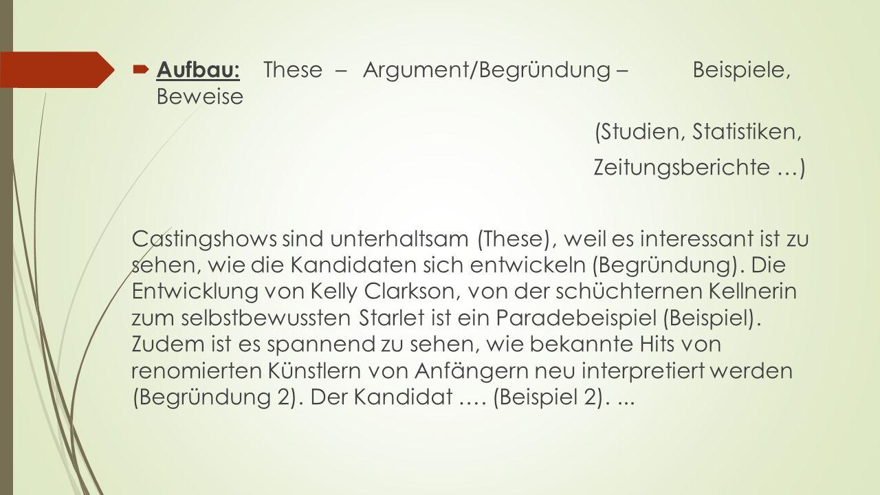  Aufbau: These – Argument/Begründung – Beispiele, Beweise (Studien, Statistiken, Zeitungsberichte …) Castingshows sind unterhaltsam (These), weil es