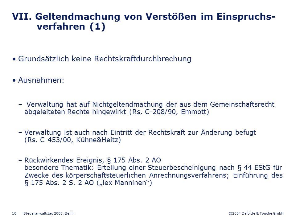 ©2004 Deloitte & Touche GmbH Steueranwaltstag 2005, Berlin 10 VII. Geltendmachung von Verstößen im Einspruchs- verfahren (1) Grundsätzlich keine Recht