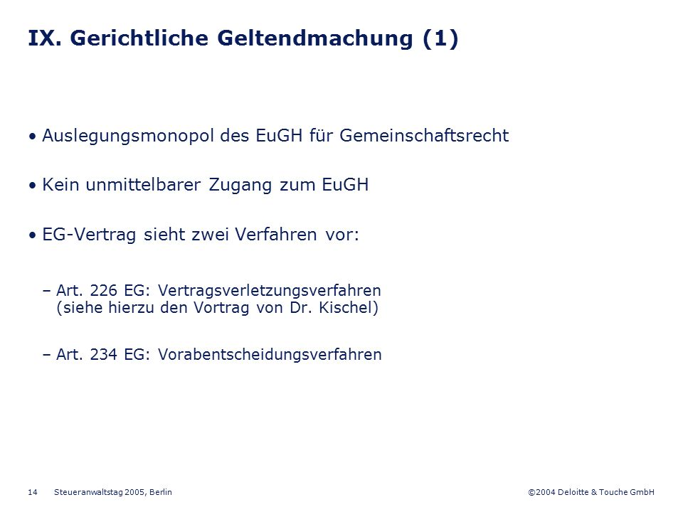 ©2004 Deloitte & Touche GmbH Steueranwaltstag 2005, Berlin 14 IX. Gerichtliche Geltendmachung (1) Auslegungsmonopol des EuGH für Gemeinschaftsrecht Ke