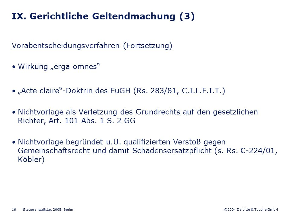 """©2004 Deloitte & Touche GmbH Steueranwaltstag 2005, Berlin 16 IX. Gerichtliche Geltendmachung (3) Vorabentscheidungsverfahren (Fortsetzung) Wirkung """"e"""