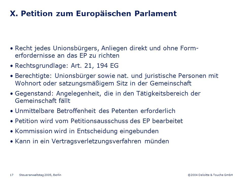 ©2004 Deloitte & Touche GmbH Steueranwaltstag 2005, Berlin 17 X. Petition zum Europäischen Parlament Recht jedes Unionsbürgers, Anliegen direkt und oh