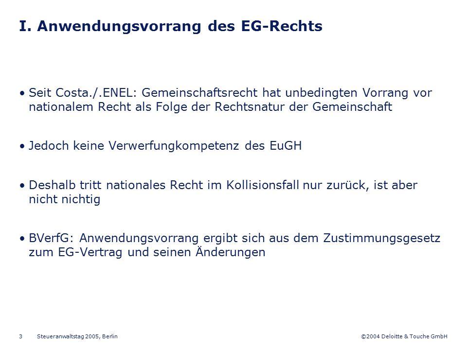 ©2004 Deloitte & Touche GmbH Steueranwaltstag 2005, Berlin 3 I. Anwendungsvorrang des EG-Rechts Seit Costa./.ENEL: Gemeinschaftsrecht hat unbedingten