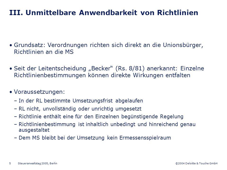 ©2004 Deloitte & Touche GmbH Steueranwaltstag 2005, Berlin 5 III. Unmittelbare Anwendbarkeit von Richtlinien Grundsatz: Verordnungen richten sich dire