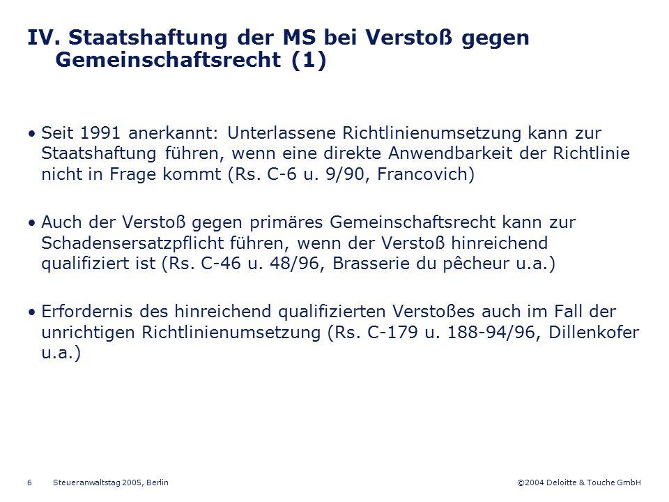 ©2004 Deloitte & Touche GmbH Steueranwaltstag 2005, Berlin 6 IV. Staatshaftung der MS bei Verstoß gegen Gemeinschaftsrecht (1) Seit 1991 anerkannt: Un