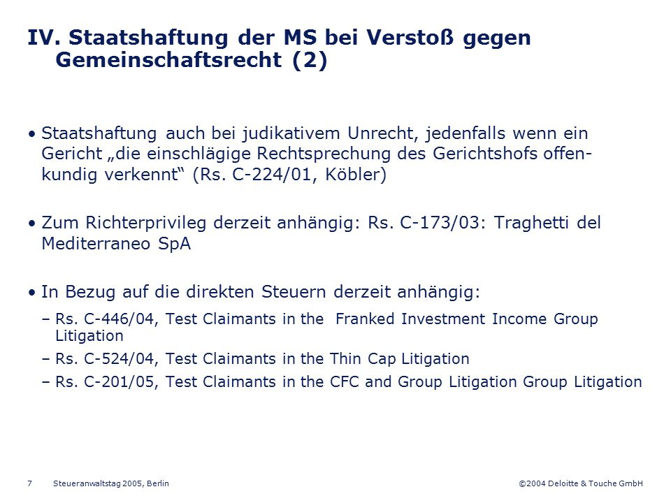 ©2004 Deloitte & Touche GmbH Steueranwaltstag 2005, Berlin 7 IV. Staatshaftung der MS bei Verstoß gegen Gemeinschaftsrecht (2) Staatshaftung auch bei