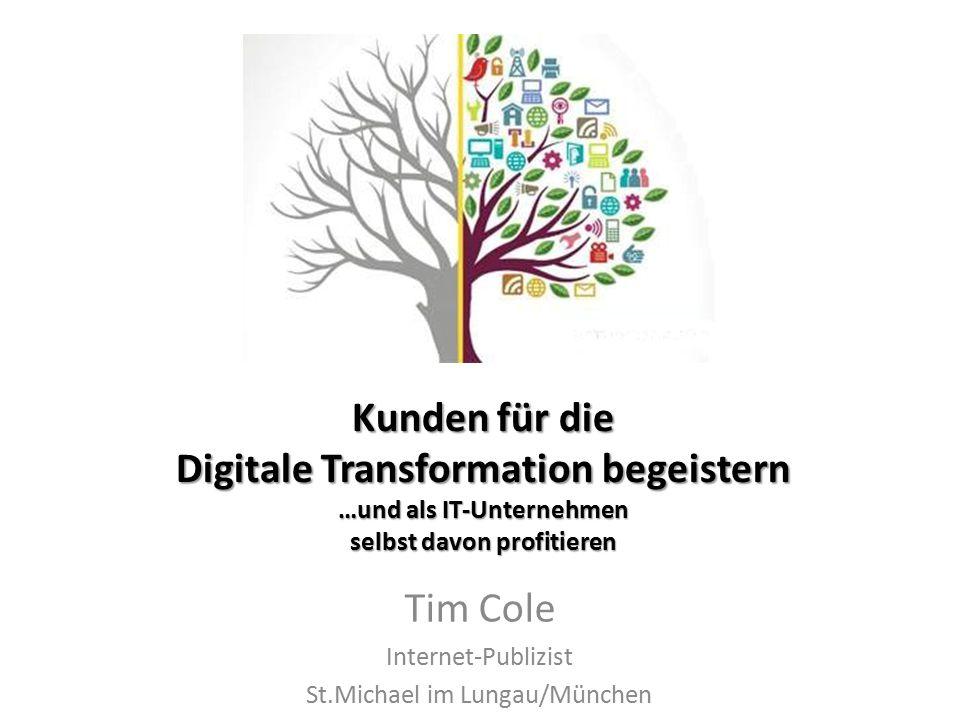 Kunden für die Digitale Transformation begeistern …und als IT-Unternehmen selbst davon profitieren Tim Cole Internet-Publizist St.Michael im Lungau/München
