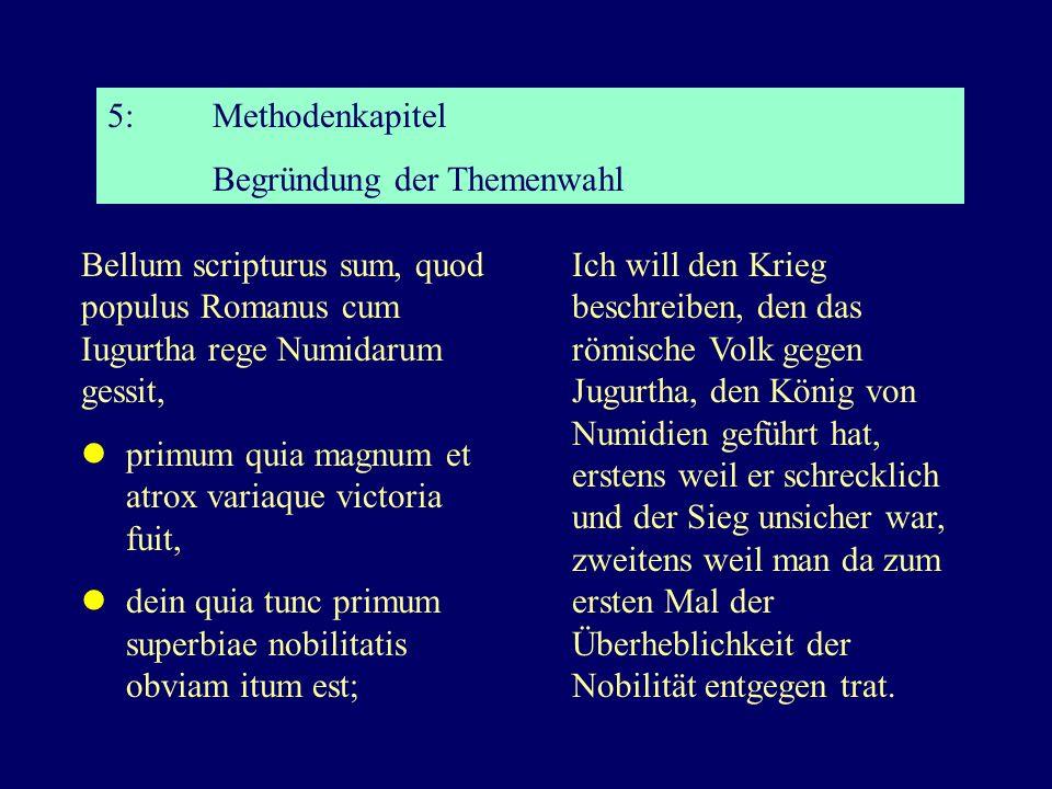5:Methodenkapitel Begründung der Themenwahl Bellum scripturus sum, quod populus Romanus cum Iugurtha rege Numidarum gessit, primum quia magnum et atrox variaque victoria fuit, dein quia tunc primum superbiae nobilitatis obviam itum est; Ich will den Krieg beschreiben, den das römische Volk gegen Jugurtha, den König von Numidien geführt hat, erstens weil er schrecklich und der Sieg unsicher war, zweitens weil man da zum ersten Mal der Überheblichkeit der Nobilität entgegen trat.