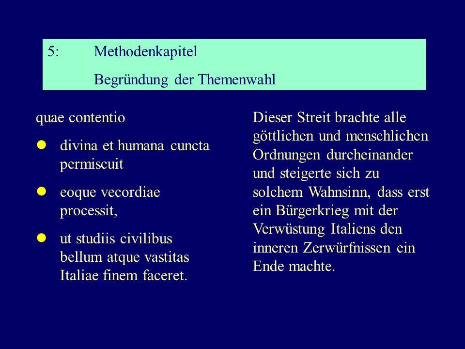 5:Methodenkapitel Begründung der Themenwahl quae contentio divina et humana cuncta permiscuit eoque vecordiae processit, ut studiis civilibus bellum atque vastitas Italiae finem faceret.