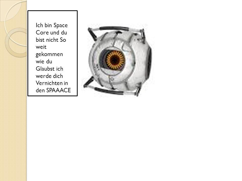 Ich bin Space Core und du bist nicht So weit gekommen wie du Glaubst ich werde dich Vernichten in den SPAAACE