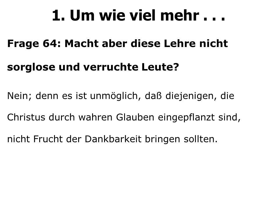 Frage 64: Macht aber diese Lehre nicht sorglose und verruchte Leute? Nein; denn es ist unmöglich, daß diejenigen, die Christus durch wahren Glauben ei