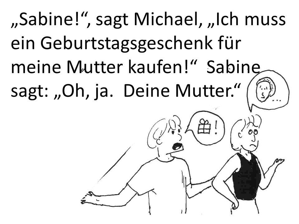 """""""Sabine!"""", sagt Michael, """"Ich muss ein Geburtstagsgeschenk für meine Mutter kaufen!"""" Sabine sagt: """"Oh, ja. Deine Mutter."""""""