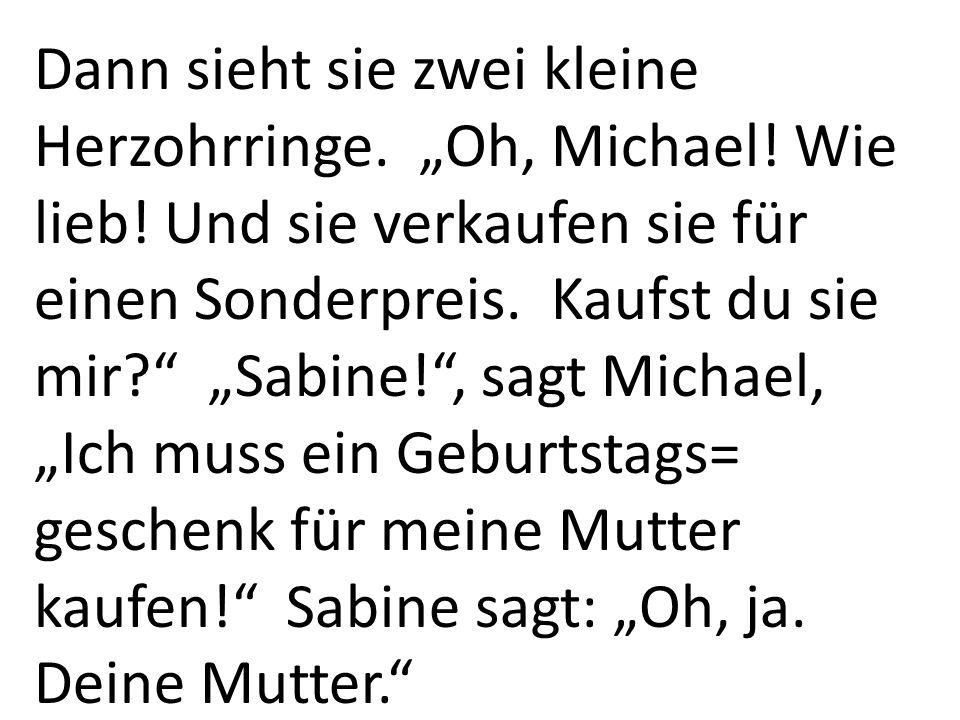 """Dann sieht sie zwei kleine Herzohrringe. """"Oh, Michael! Wie lieb! Und sie verkaufen sie für einen Sonderpreis. Kaufst du sie mir?"""" """"Sabine!"""", sagt Mich"""