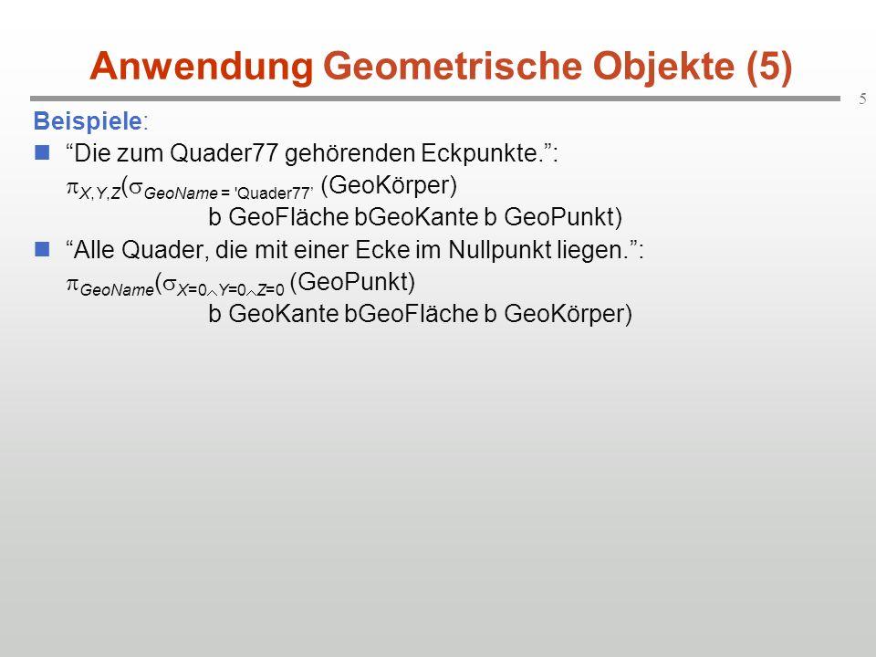 5 Anwendung Geometrische Objekte (5) Beispiele: Die zum Quader77 gehörenden Eckpunkte. :  X,Y,Z (  GeoName = Quader77' (GeoKörper) b GeoFläche bGeoKante b GeoPunkt) Alle Quader, die mit einer Ecke im Nullpunkt liegen. :  GeoName (  X=0  Y=0  Z=0 (GeoPunkt) b GeoKante bGeoFläche b GeoKörper)