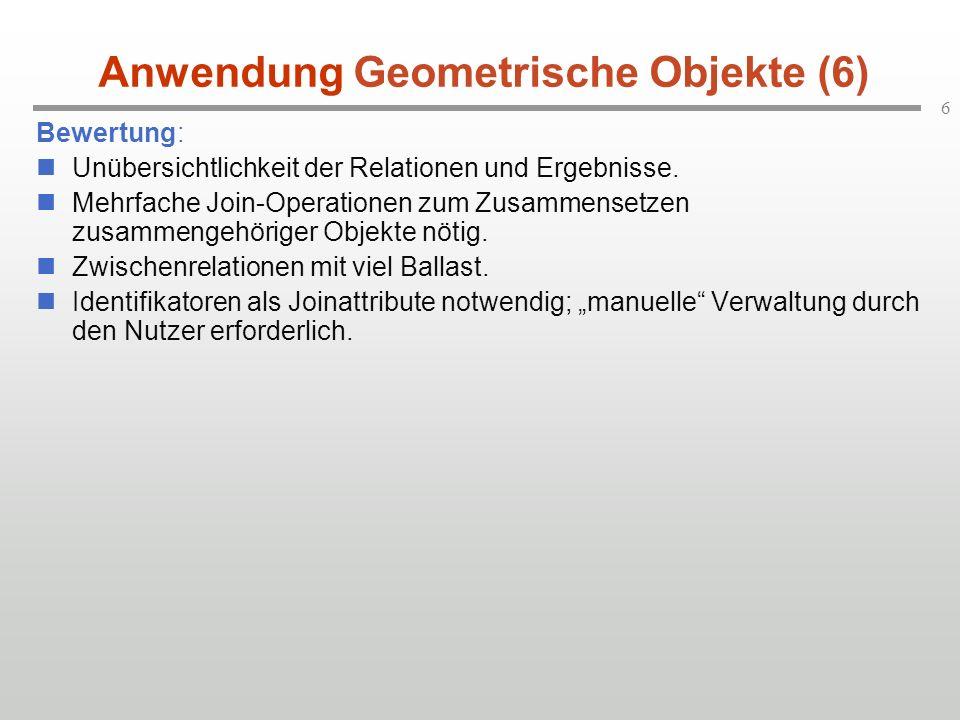 6 Anwendung Geometrische Objekte (6) Bewertung: Unübersichtlichkeit der Relationen und Ergebnisse. Mehrfache Join-Operationen zum Zusammensetzen zusam